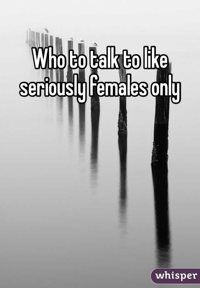 Who to talk to like seriously females only