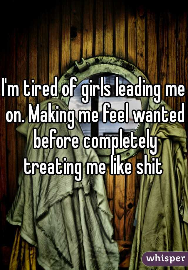 I'm tired of girls leading me on. Making me feel wanted before completely treating me like shit