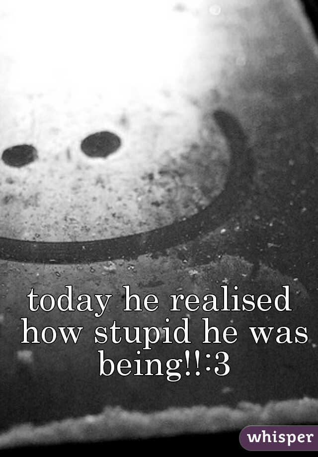 today he realised how stupid he was being!!:3