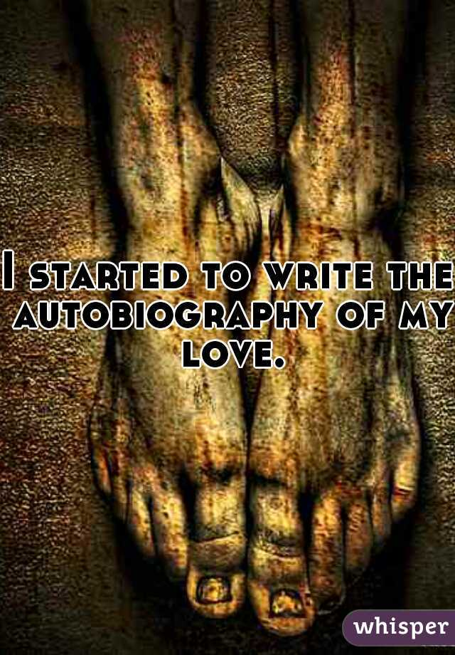 I started to write the autobiography of my love.