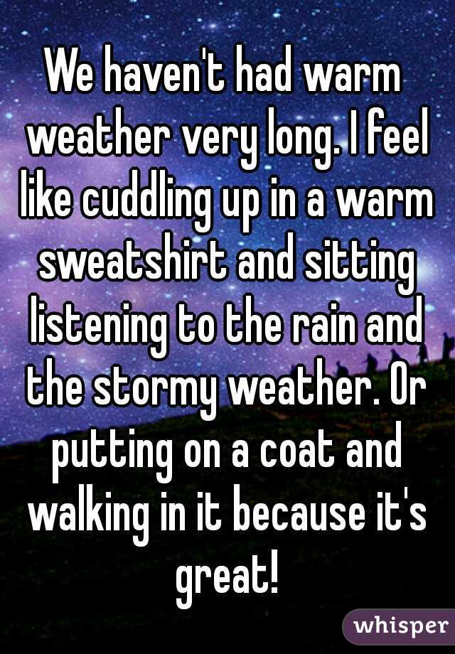 We haven't had warm weather very long. I feel like cuddling up in a warm sweatshirt and sitting listening to the rain and the stormy weather. Or putting on a coat and walking in it because it's great!