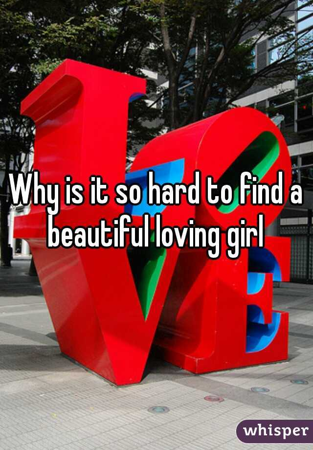 Why is it so hard to find a beautiful loving girl