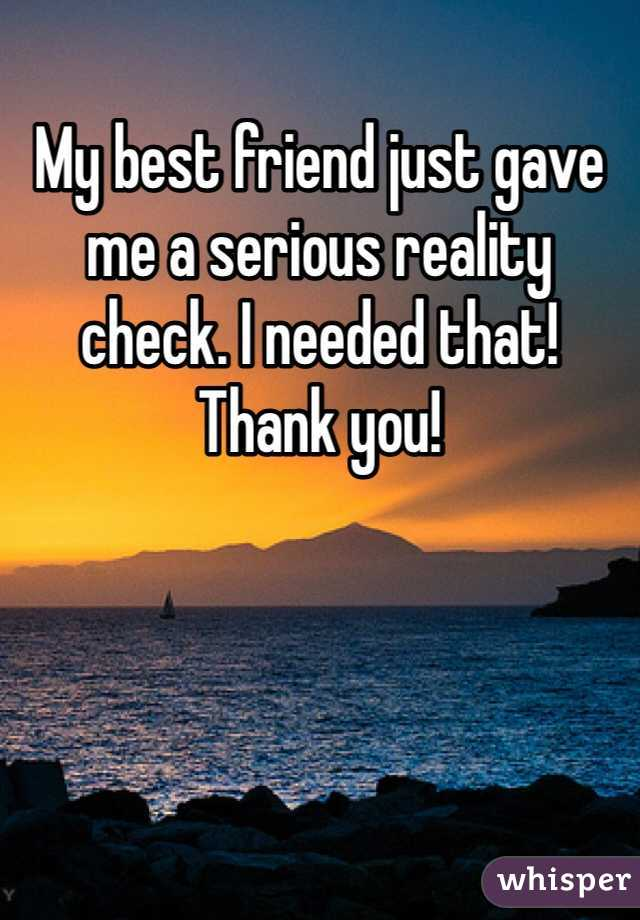 My best friend just gave me a serious reality check. I needed that! Thank you!