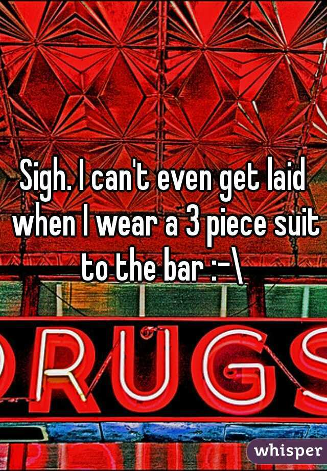 Sigh. I can't even get laid when I wear a 3 piece suit to the bar :-\