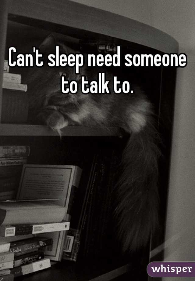 Can't sleep need someone to talk to.