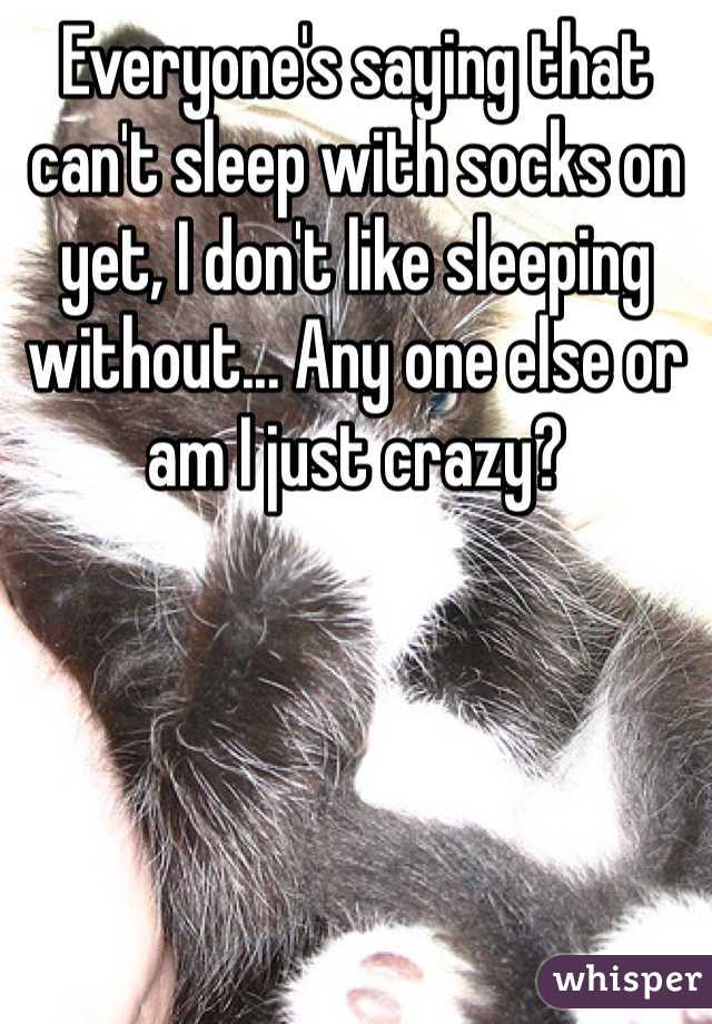 Everyone's saying that can't sleep with socks on yet, I don't like sleeping without... Any one else or am I just crazy?