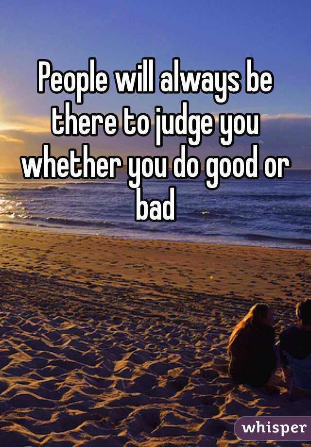 People will always be there to judge you whether you do good or bad