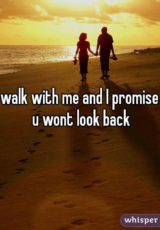 walk with me and I promise u wont look back