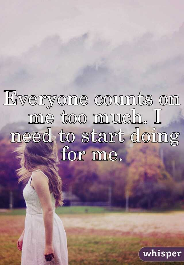 Everyone counts on me too much. I need to start doing for me.