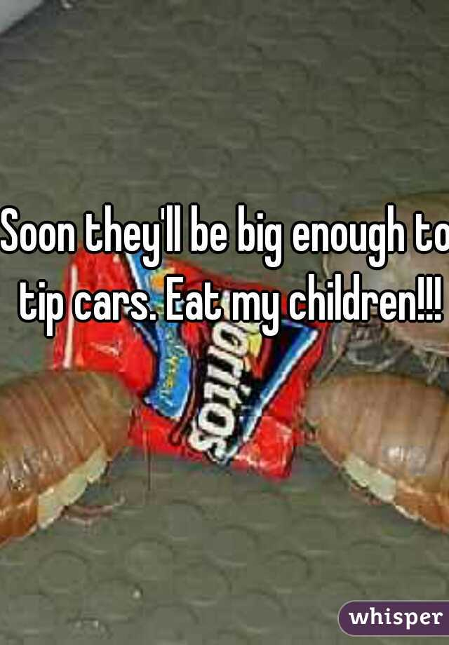 Soon they'll be big enough to tip cars. Eat my children!!!