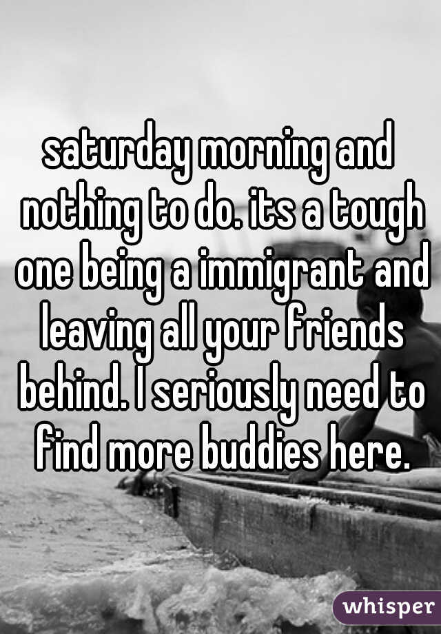 saturday morning and nothing to do. its a tough one being a immigrant and leaving all your friends behind. I seriously need to find more buddies here.