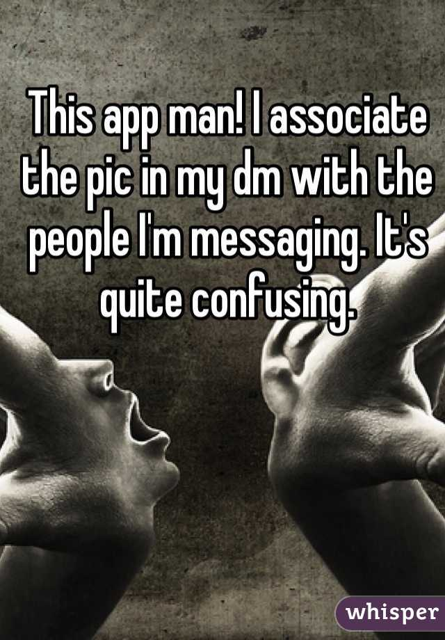 This app man! I associate the pic in my dm with the people I'm messaging. It's quite confusing.