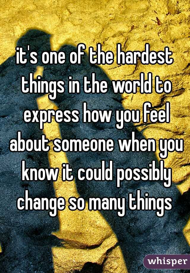it's one of the hardest things in the world to express how you feel about someone when you know it could possibly change so many things