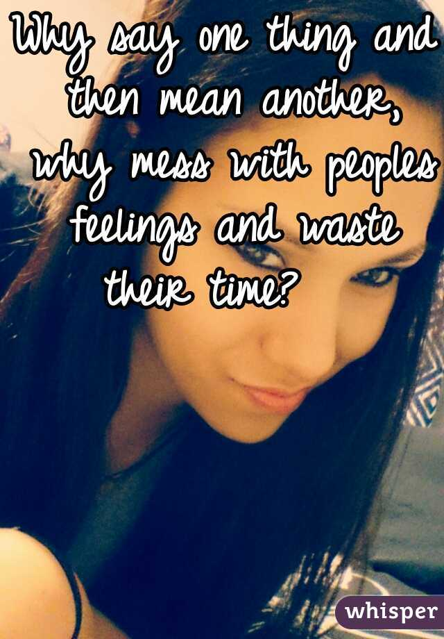 Why say one thing and then mean another, why mess with peoples feelings and waste their time?
