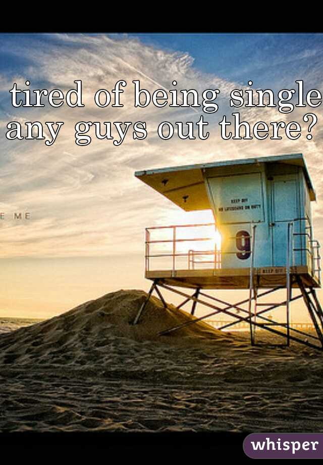 tired of being single  any guys out there?