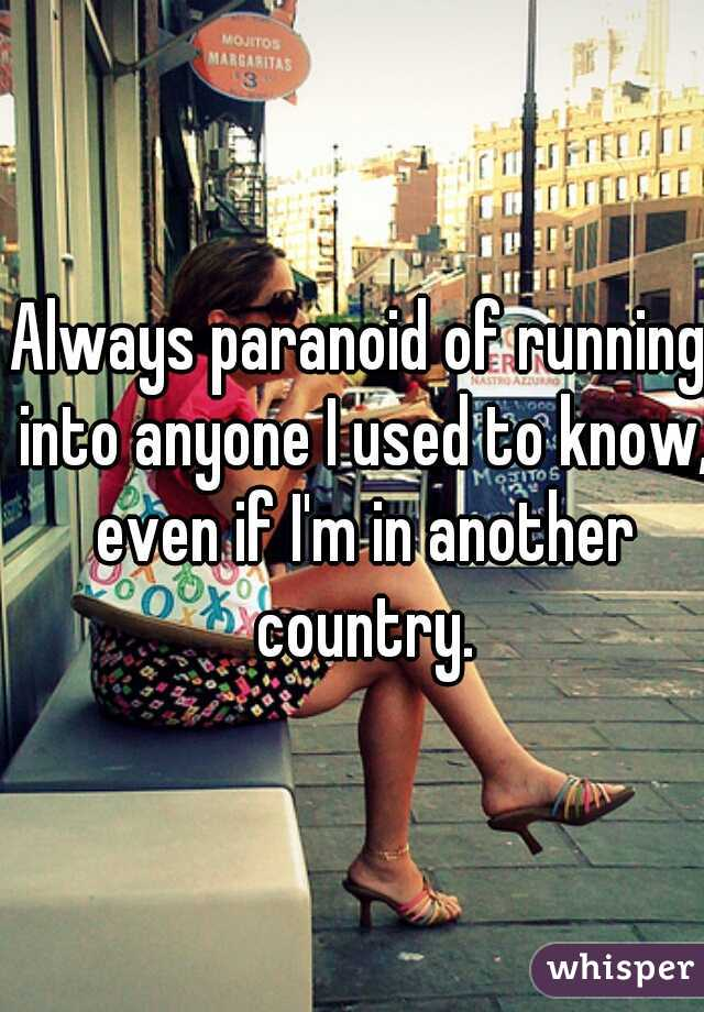 Always paranoid of running into anyone I used to know, even if I'm in another country.