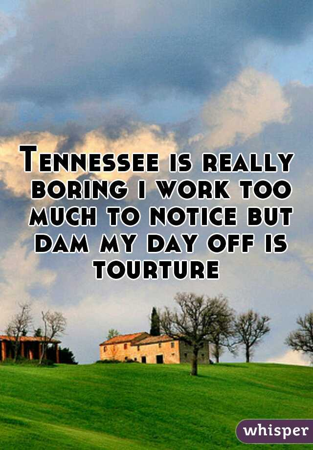 Tennessee is really boring i work too much to notice but dam my day off is tourture