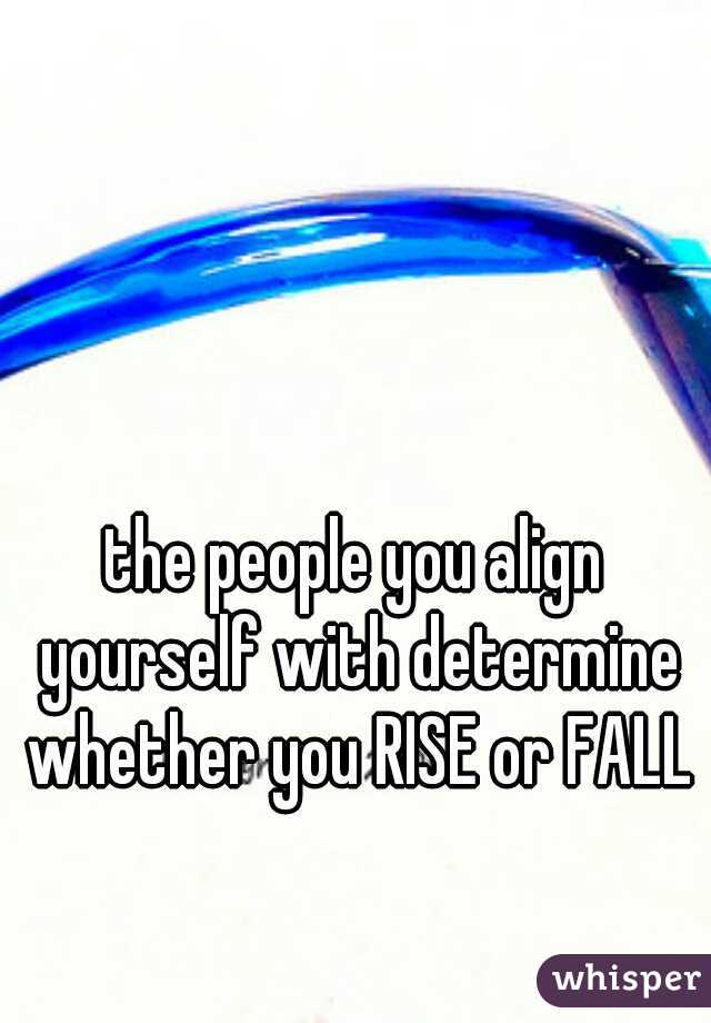 the people you align yourself with determine whether you RISE or FALL