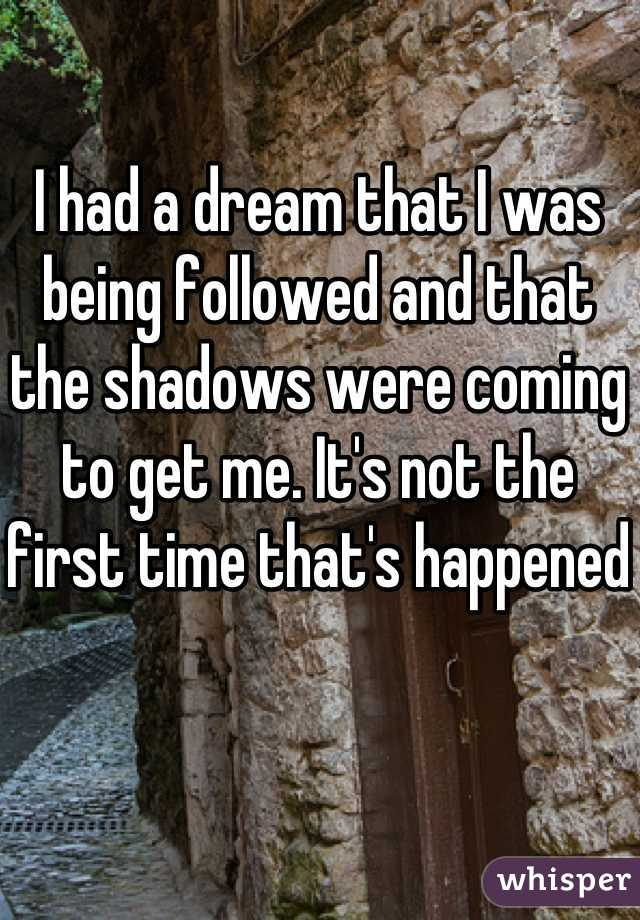 I had a dream that I was being followed and that the shadows were coming to get me. It's not the first time that's happened