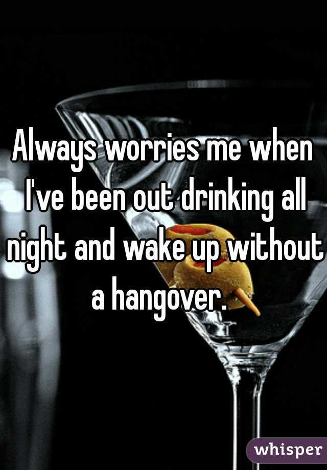 Always worries me when I've been out drinking all night and wake up without a hangover.