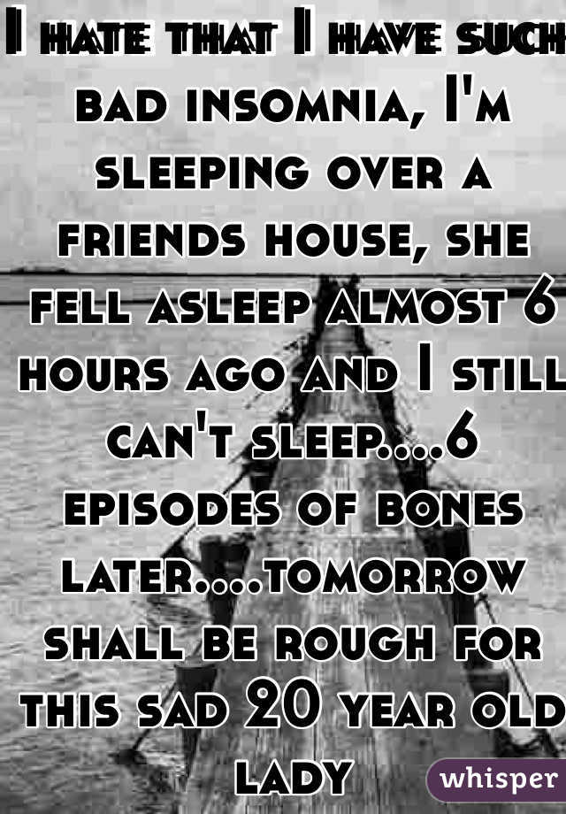I hate that I have such bad insomnia, I'm sleeping over a friends house, she fell asleep almost 6 hours ago and I still can't sleep....6 episodes of bones later....tomorrow shall be rough for this sad 20 year old lady