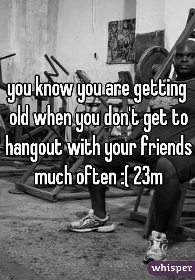 you know you are getting old when you don't get to hangout with your friends much often :( 23m