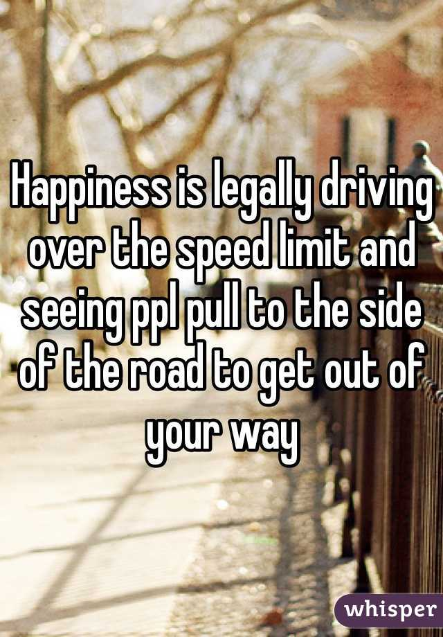 Happiness is legally driving over the speed limit and seeing ppl pull to the side of the road to get out of your way