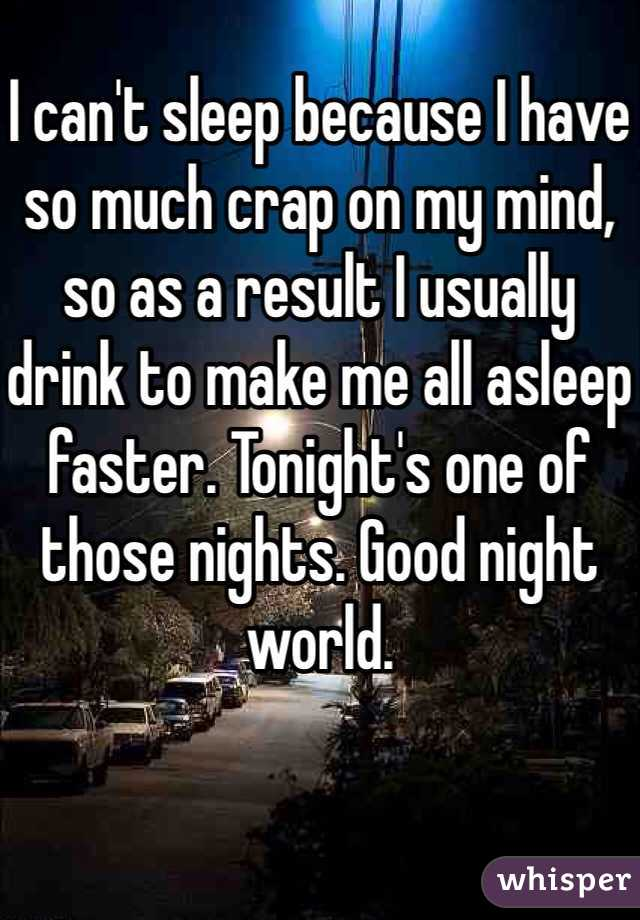 I can't sleep because I have so much crap on my mind, so as a result I usually drink to make me all asleep faster. Tonight's one of those nights. Good night world.