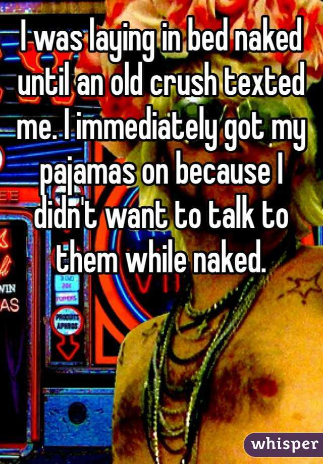 I was laying in bed naked until an old crush texted me. I immediately got my pajamas on because I didn't want to talk to them while naked.