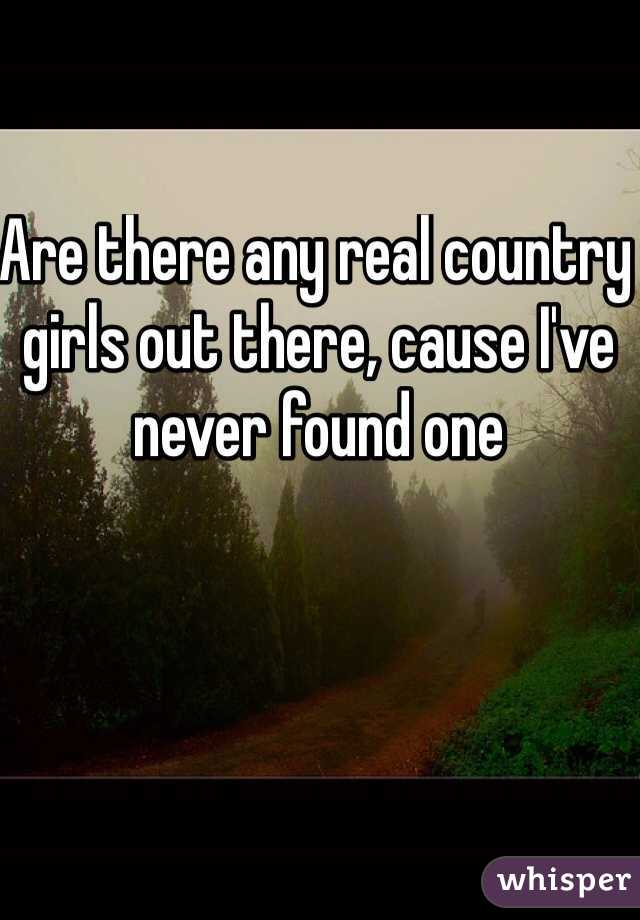 Are there any real country girls out there, cause I've never found one