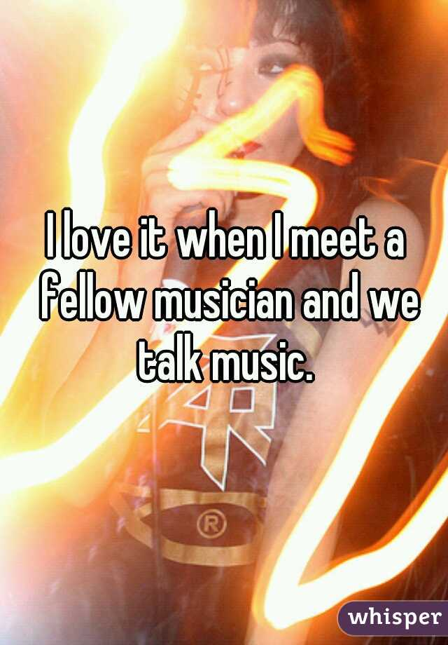 I love it when I meet a fellow musician and we talk music.