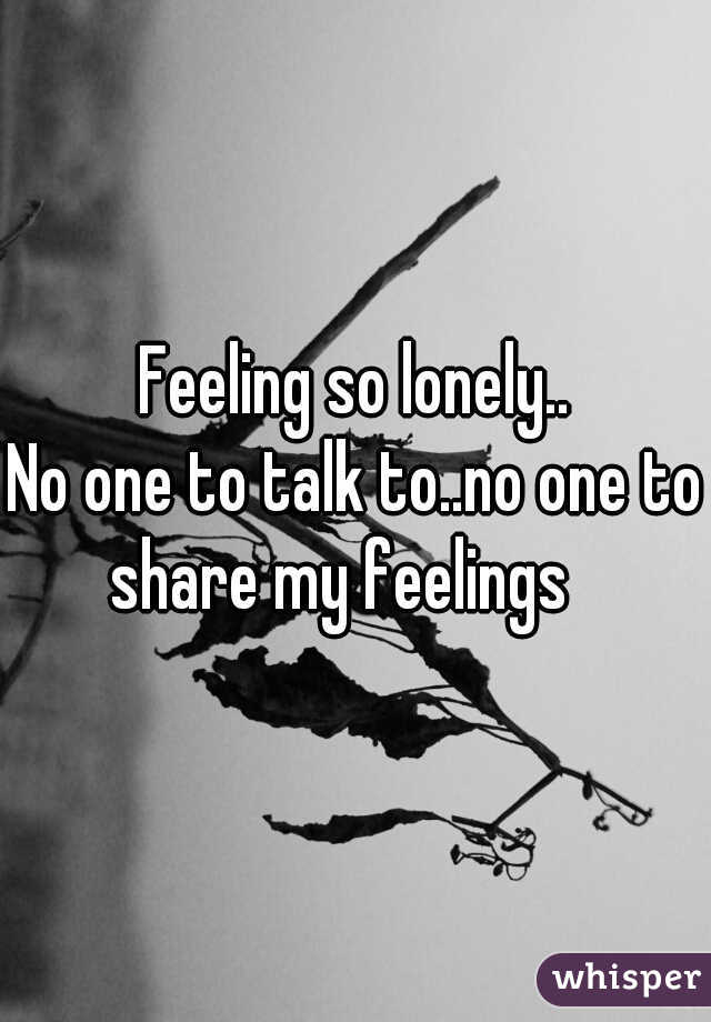 Feeling so lonely.. No one to talk to..no one to share my feelings