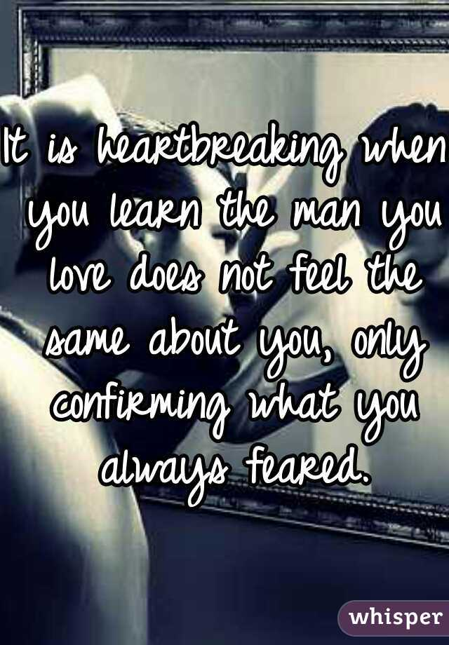 It is heartbreaking when you learn the man you love does not feel the same about you, only confirming what you always feared.