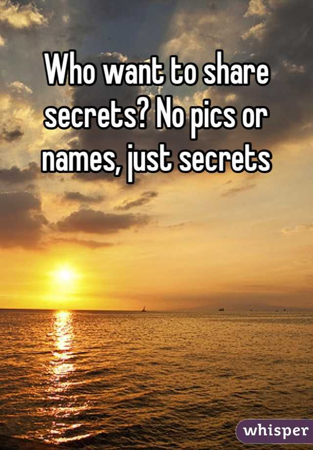 Who want to share secrets? No pics or names, just secrets