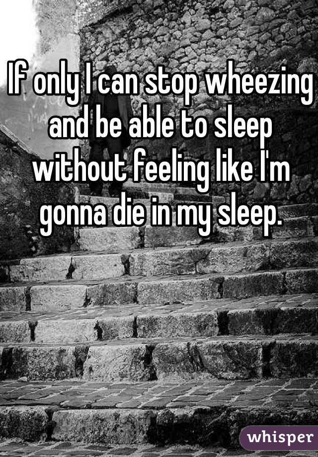 If only I can stop wheezing and be able to sleep without feeling like I'm gonna die in my sleep.
