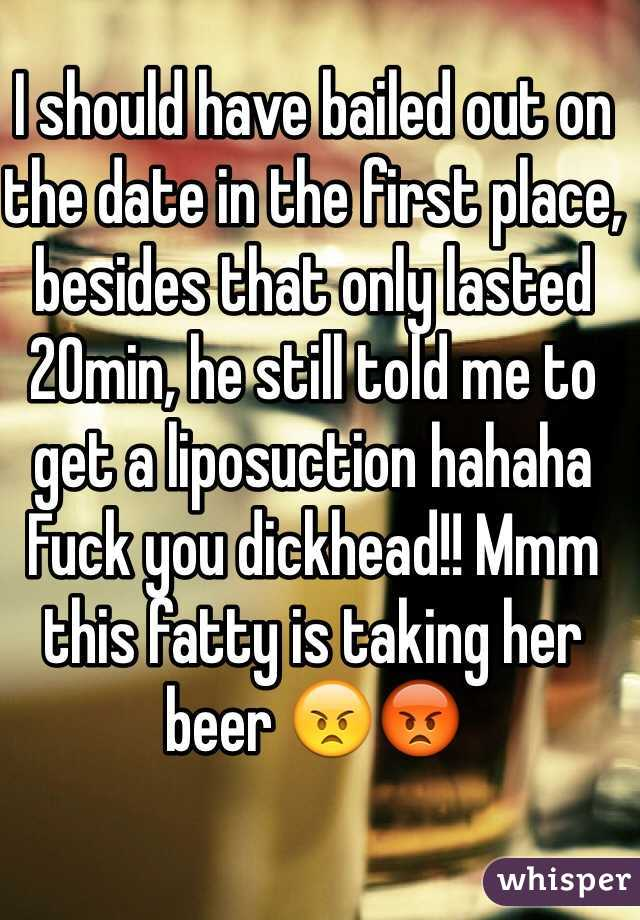I should have bailed out on the date in the first place, besides that only lasted 20min, he still told me to get a liposuction hahaha Fuck you dickhead!! Mmm this fatty is taking her beer 😠😡