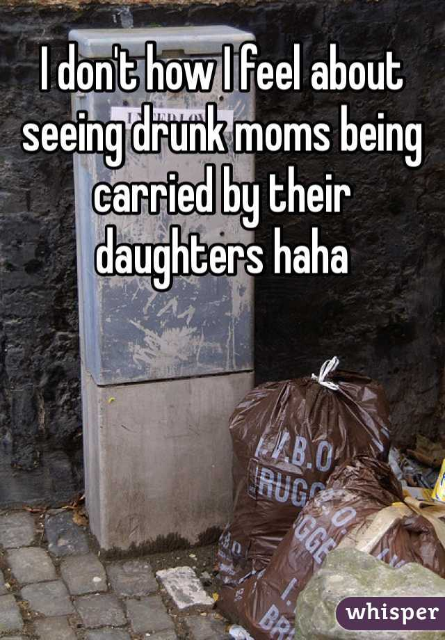 I don't how I feel about seeing drunk moms being carried by their daughters haha