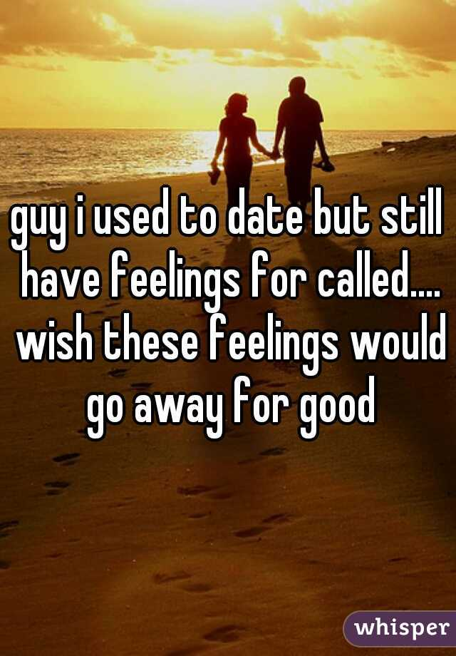 guy i used to date but still have feelings for called.... wish these feelings would go away for good