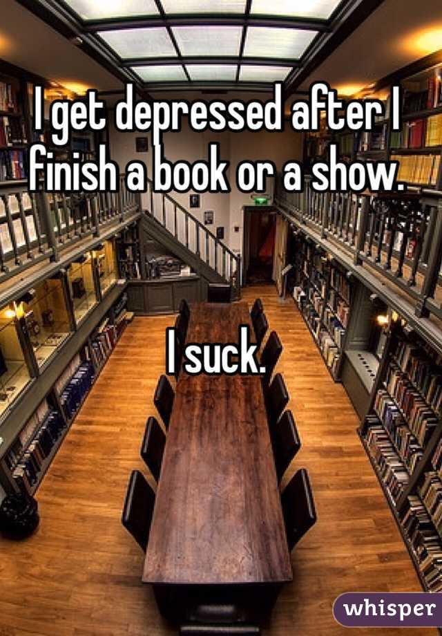 I get depressed after I finish a book or a show.    I suck.
