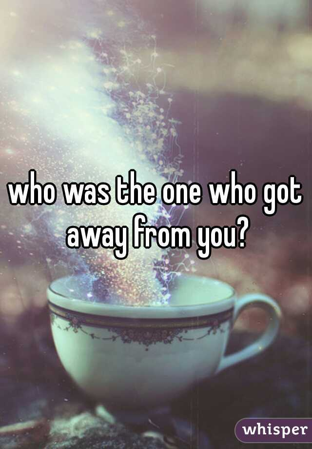 who was the one who got away from you?