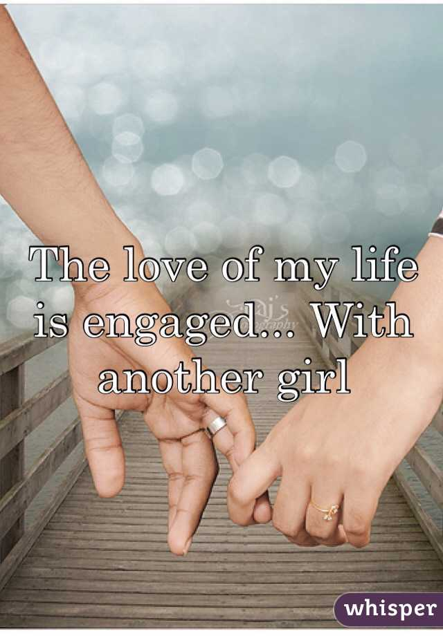 The love of my life is engaged... With another girl