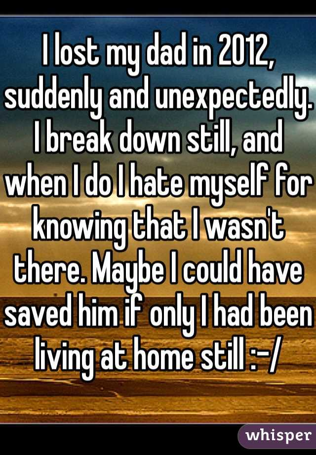I lost my dad in 2012, suddenly and unexpectedly. I break down still, and when I do I hate myself for knowing that I wasn't there. Maybe I could have saved him if only I had been living at home still :-/