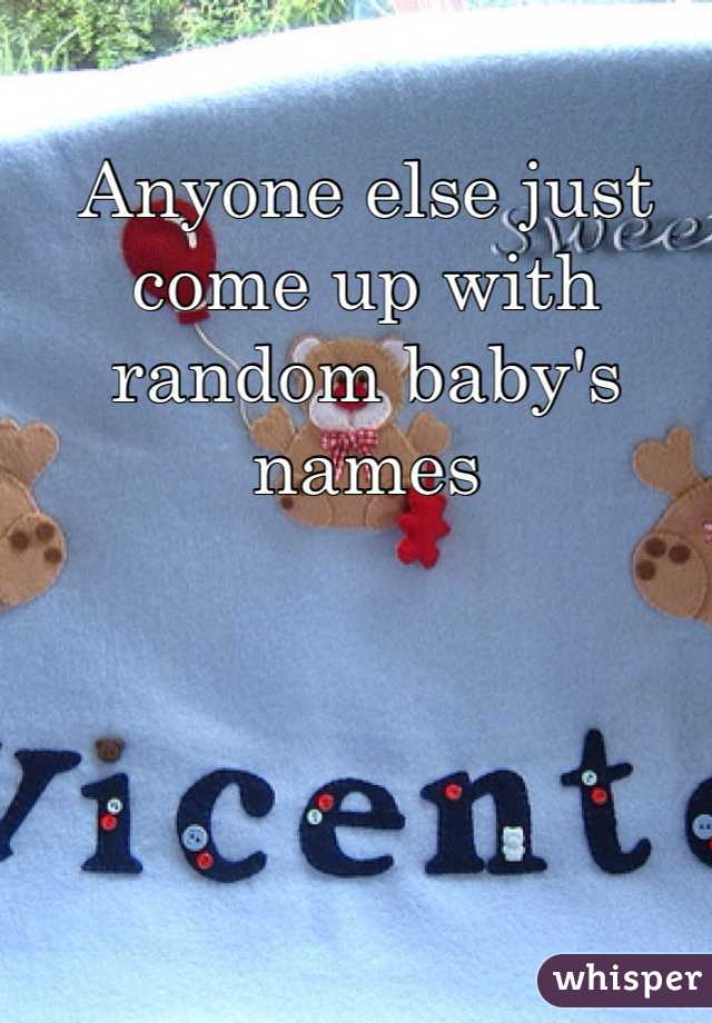 Anyone else just come up with random baby's names