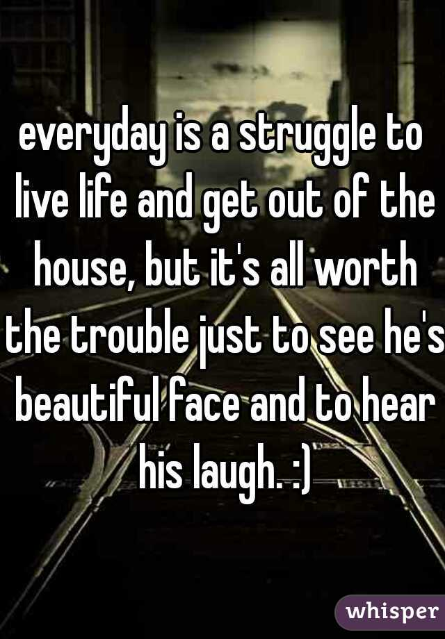 everyday is a struggle to live life and get out of the house, but it's all worth the trouble just to see he's beautiful face and to hear his laugh. :)