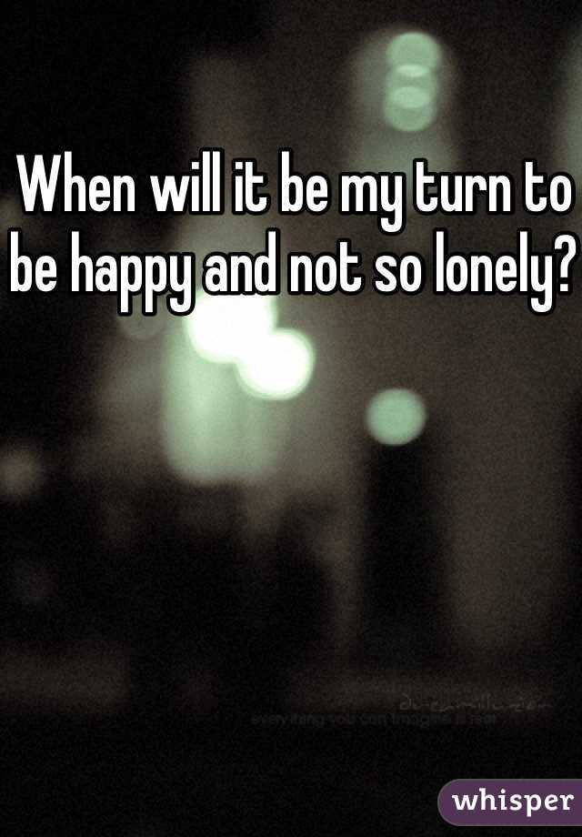When will it be my turn to be happy and not so lonely?