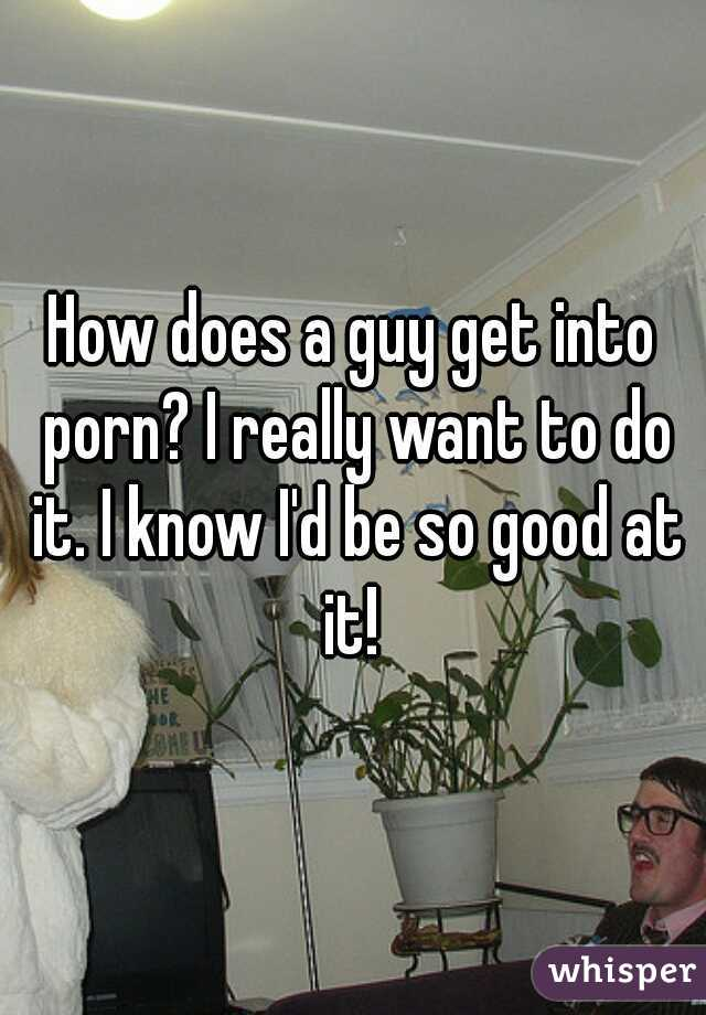 How does a guy get into porn? I really want to do it. I know I'd be so good at it!