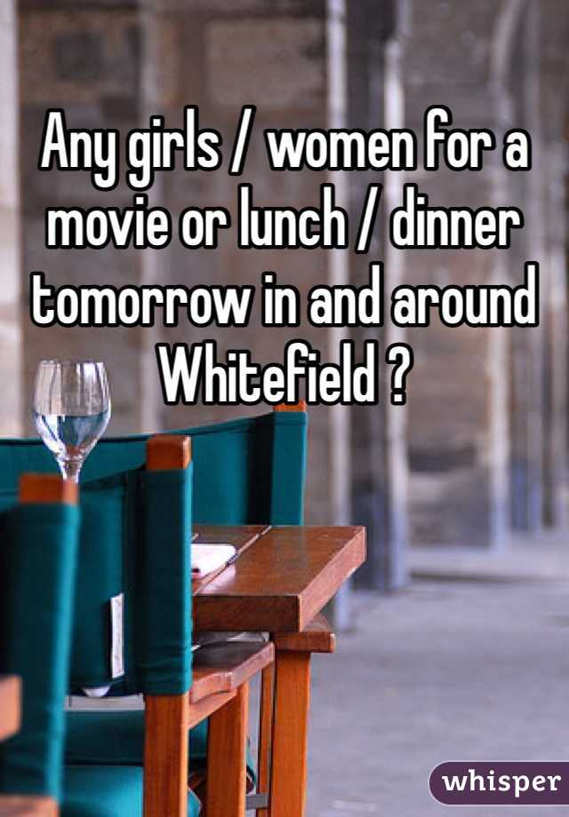 Any girls / women for a movie or lunch / dinner tomorrow in and around Whitefield ?