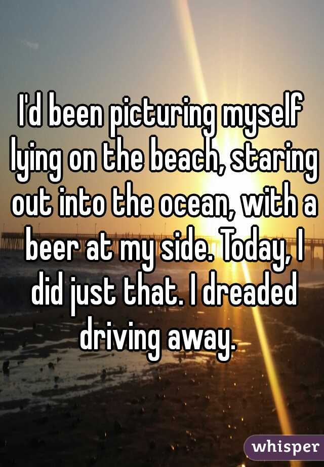 I'd been picturing myself lying on the beach, staring out into the ocean, with a beer at my side. Today, I did just that. I dreaded driving away.