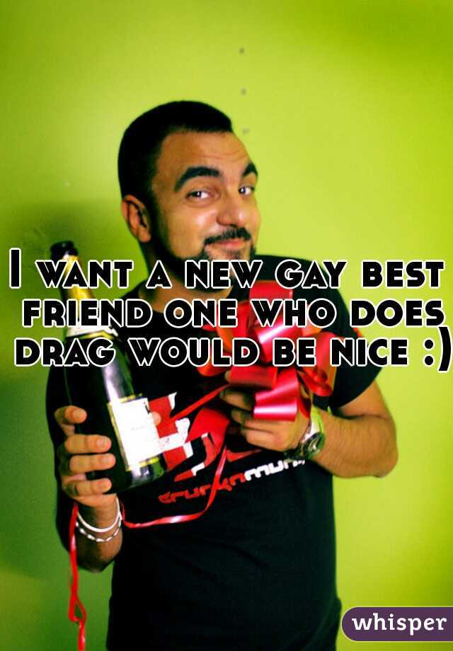 I want a new gay best friend one who does drag would be nice :)