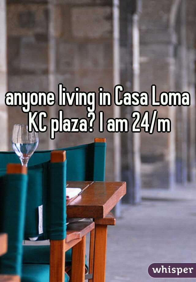 anyone living in Casa Loma KC plaza? I am 24/m
